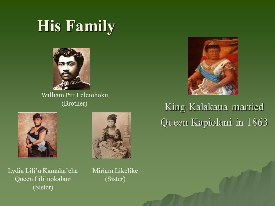 His Family William Pitt Leleiohoku (Brother) Miriam Likelike (Sister) Lydia Lili'u Kamaka'eha Queen Lili'uokalani (Sister) King Kalakaua married Queen Kapiolani in 1863