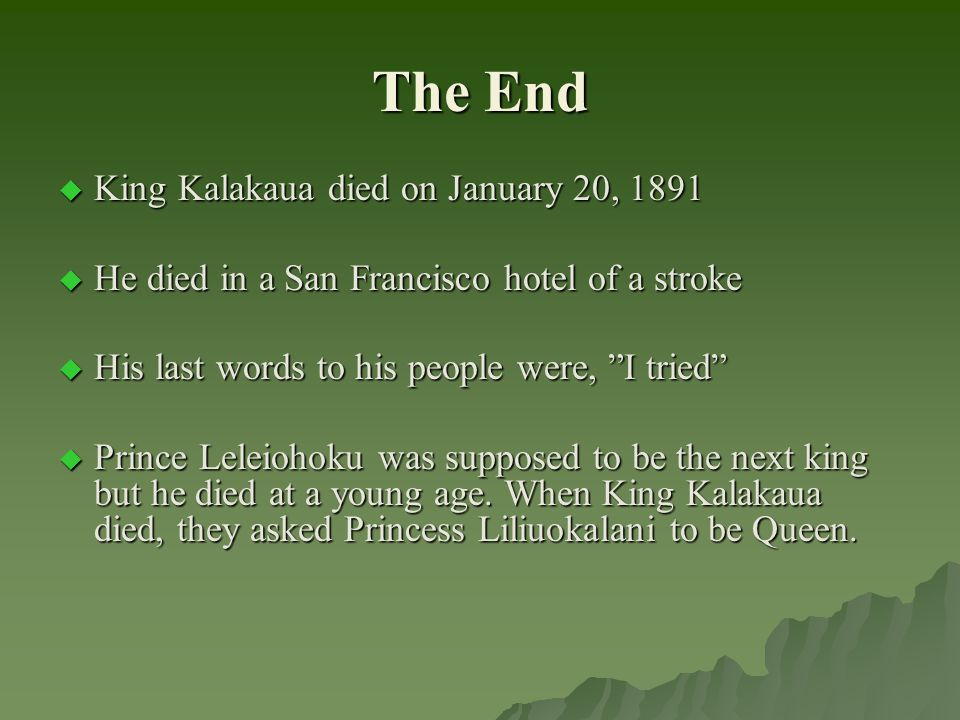 The End  King Kalakaua died on January 20, 1891  He died in a San Francisco hotel of a stroke  His last words to his people were, I tried  Prince Leleiohoku was supposed to be the next king but he died at a young age.