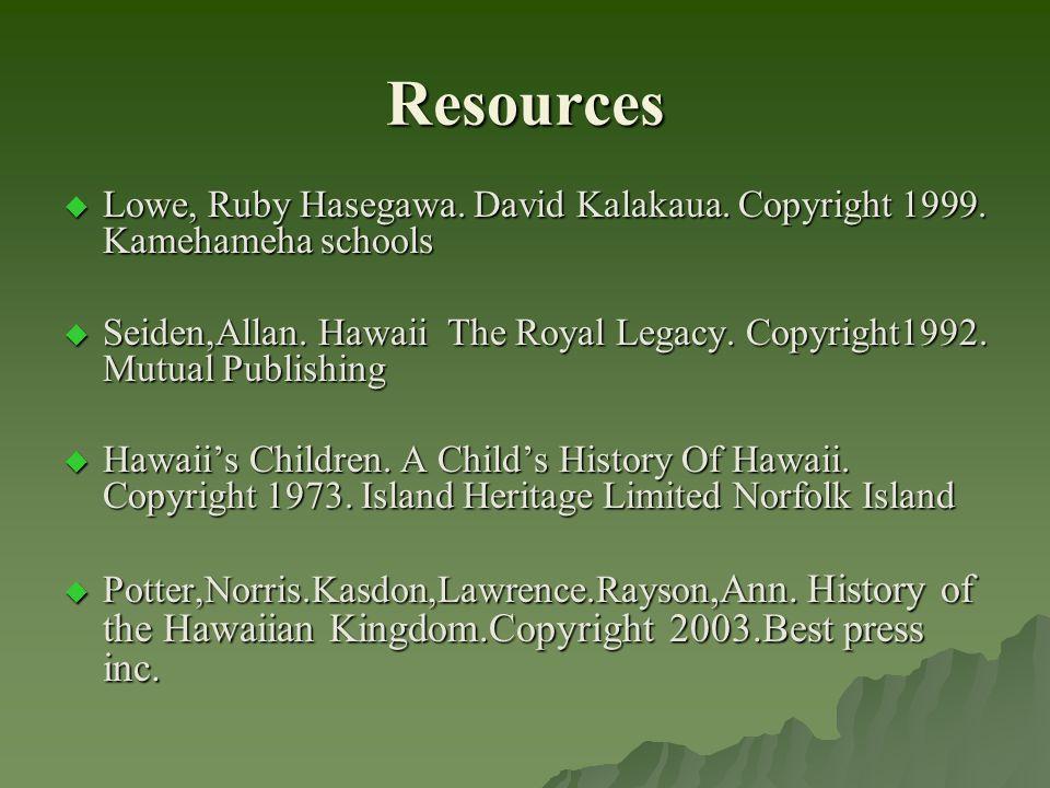 Resources  Lowe, Ruby Hasegawa. David Kalakaua. Copyright 1999. Kamehameha schools  Seiden,Allan. Hawaii The Royal Legacy. Copyright1992. Mutual Pub