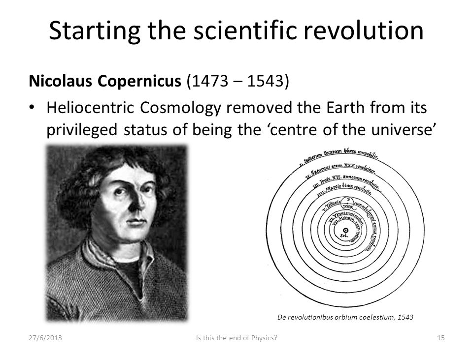 Starting the scientific revolution Nicolaus Copernicus (1473 – 1543) Heliocentric Cosmology removed the Earth from its privileged status of being the 'centre of the universe' 27/6/201315Is this the end of Physics.