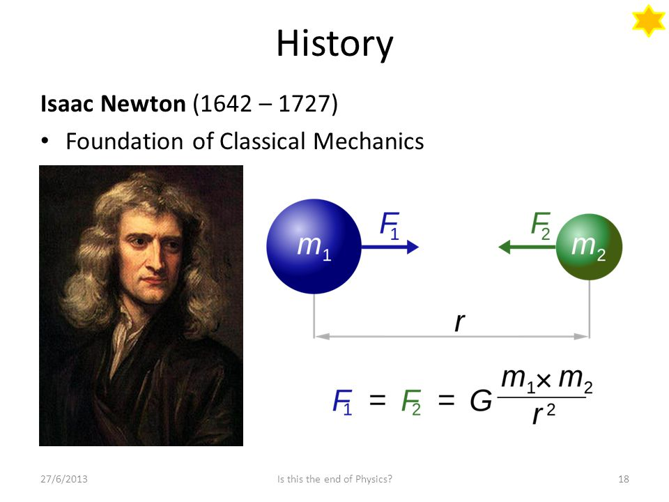 History Isaac Newton (1642 – 1727) Foundation of Classical Mechanics 27/6/201318Is this the end of Physics?