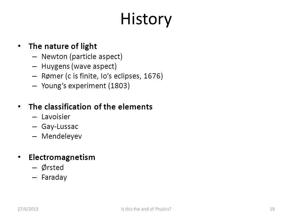History 27/6/2013Is this the end of Physics 19 The nature of light – Newton (particle aspect) – Huygens (wave aspect) – Rømer (c is finite, Io's eclipses, 1676) – Young's experiment (1803) The classification of the elements – Lavoisier – Gay-Lussac – Mendeleyev Electromagnetism – Ørsted – Faraday