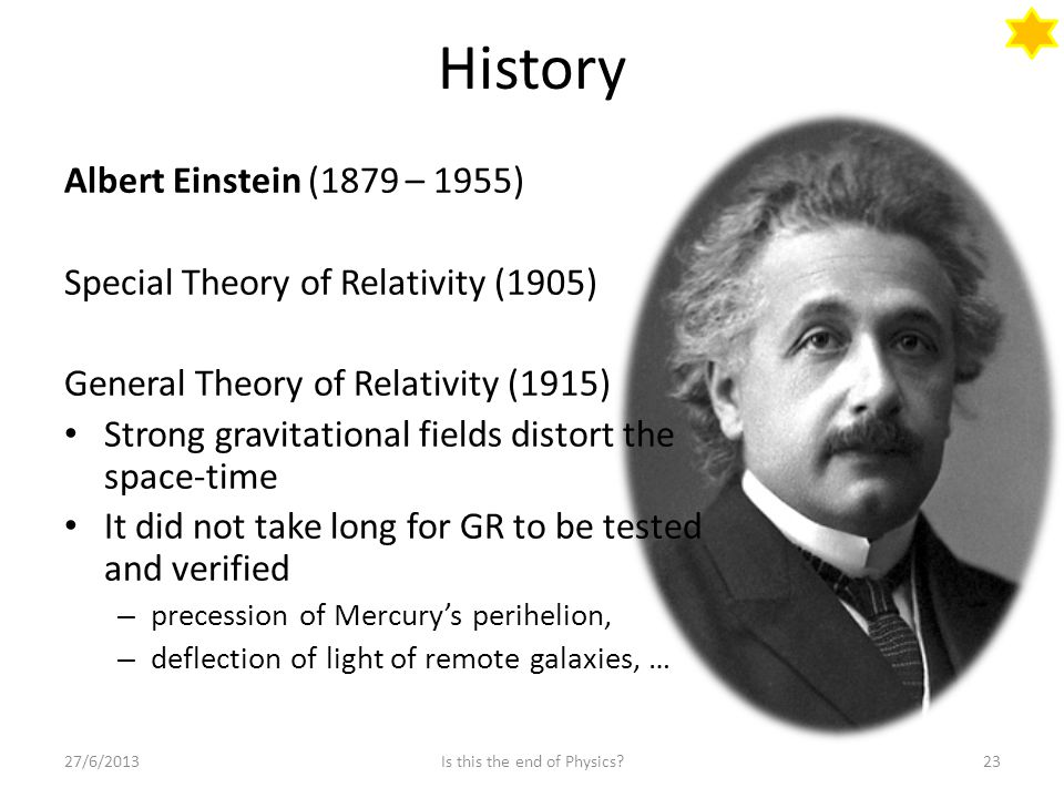 History Albert Einstein (1879 – 1955) Special Theory of Relativity (1905) General Theory of Relativity (1915) Strong gravitational fields distort the space-time It did not take long for GR to be tested and verified – precession of Mercury's perihelion, – deflection of light of remote galaxies, … 27/6/201323Is this the end of Physics