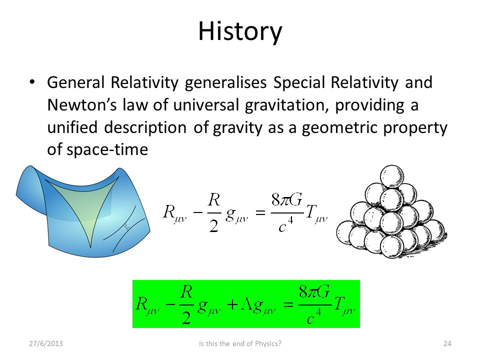 History General Relativity generalises Special Relativity and Newton's law of universal gravitation, providing a unified description of gravity as a g