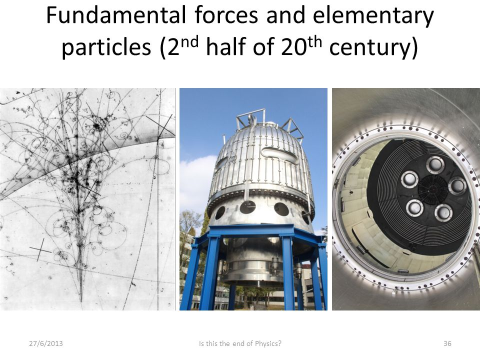 Fundamental forces and elementary particles (2 nd half of 20 th century) 27/6/2013Is this the end of Physics?36