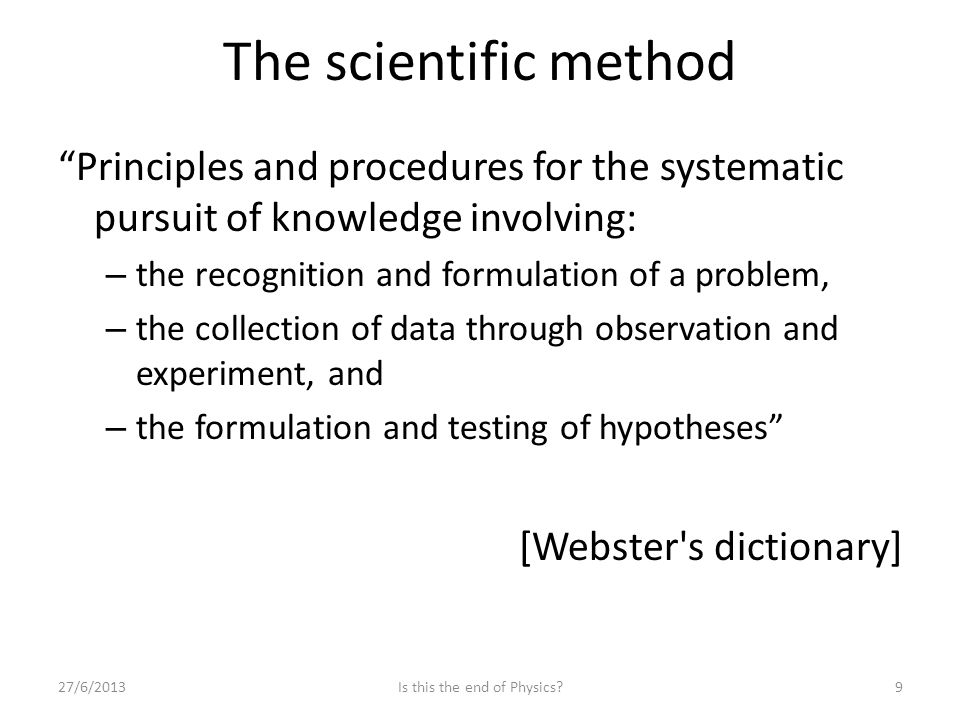 The scientific method Principles and procedures for the systematic pursuit of knowledge involving: – the recognition and formulation of a problem, – the collection of data through observation and experiment, and – the formulation and testing of hypotheses [Webster s dictionary] 27/6/2013Is this the end of Physics 9