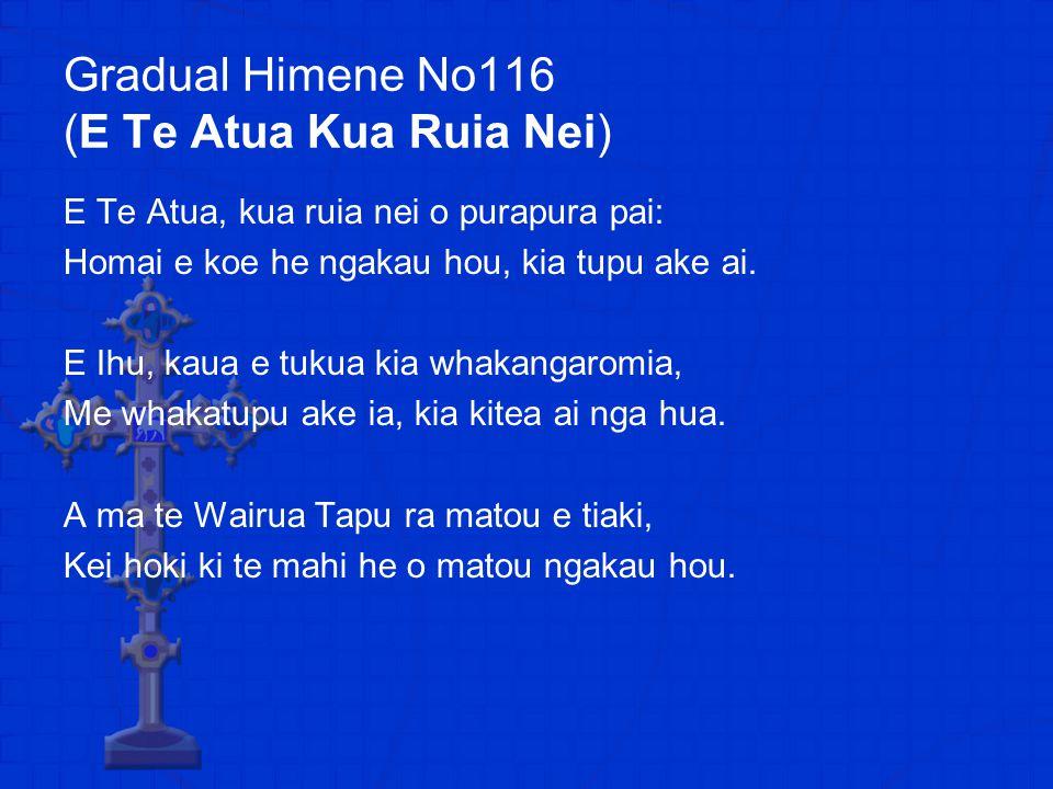 Gradual Himene No116 (E Te Atua Kua Ruia Nei) E Te Atua, kua ruia nei o purapura pai: Homai e koe he ngakau hou, kia tupu ake ai.