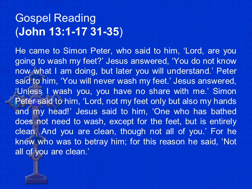 Gospel Reading (John 13:1-17 31-35) He came to Simon Peter, who said to him, 'Lord, are you going to wash my feet?' Jesus answered, 'You do not know now what I am doing, but later you will understand.' Peter said to him, 'You will never wash my feet.' Jesus answered, 'Unless I wash you, you have no share with me.' Simon Peter said to him, 'Lord, not my feet only but also my hands and my head!' Jesus said to him, 'One who has bathed does not need to wash, except for the feet, but is entirely clean.