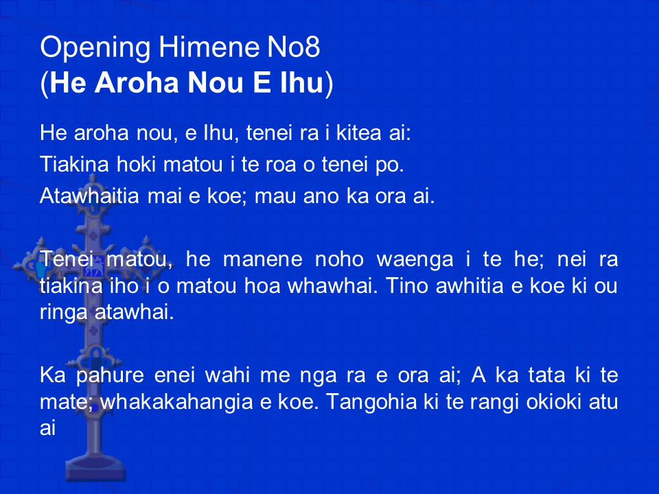 Opening Himene No8 (He Aroha Nou E Ihu) He aroha nou, e Ihu, tenei ra i kitea ai: Tiakina hoki matou i te roa o tenei po.