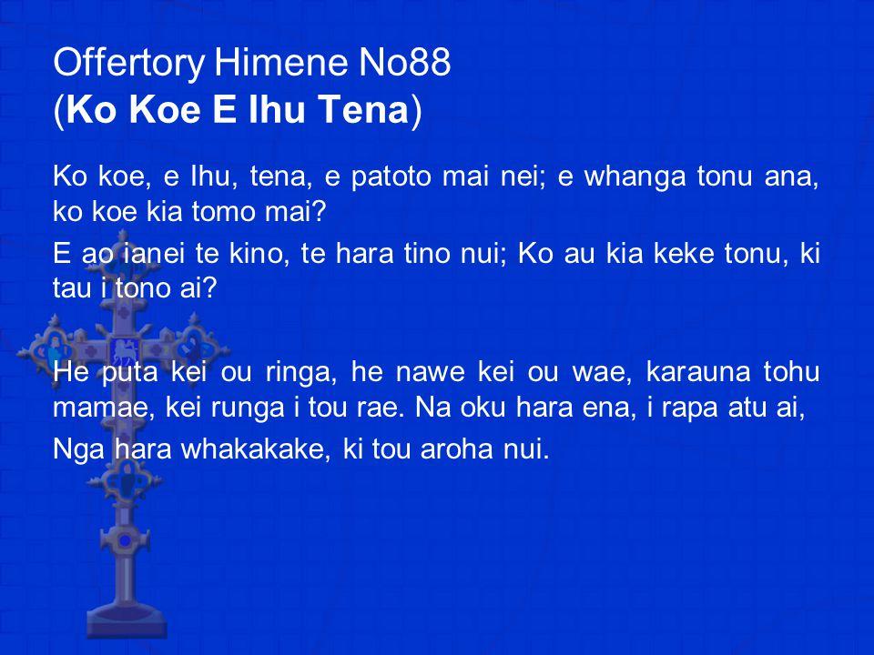 Offertory Himene No88 (Ko Koe E Ihu Tena) Ko koe, e Ihu, tena, e patoto mai nei; e whanga tonu ana, ko koe kia tomo mai.
