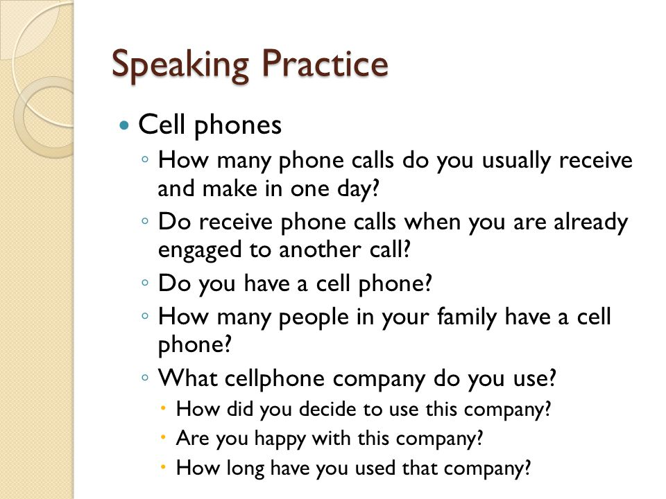 Speaking Practice Cell phones ◦ How many phone calls do you usually receive and make in one day.