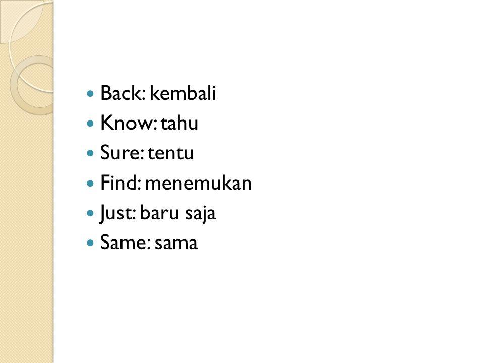 Back: kembali Know: tahu Sure: tentu Find: menemukan Just: baru saja Same: sama