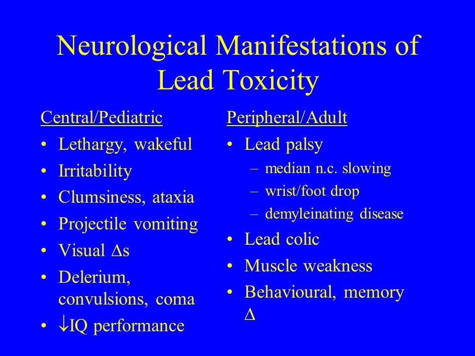 Neurological Manifestations of Lead Toxicity Central/Pediatric Lethargy, wakeful Irritability Clumsiness, ataxia Projectile vomiting Visual  s Deleri