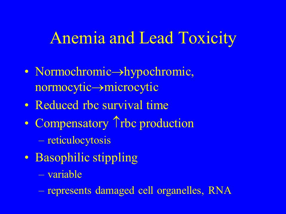 Anemia and Lead Toxicity Normochromic  hypochromic, normocytic  microcytic Reduced rbc survival time Compensatory  rbc production –reticulocytosis