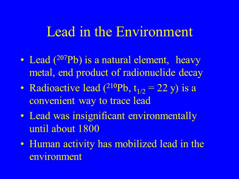 Lead in the Environment Lead ( 207 Pb) is a natural element, heavy metal, end product of radionuclide decay Radioactive lead ( 210 Pb, t 1/2 = 22 y) i