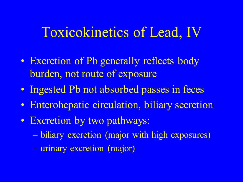 Toxicokinetics of Lead, IV Excretion of Pb generally reflects body burden, not route of exposure Ingested Pb not absorbed passes in feces Enterohepati