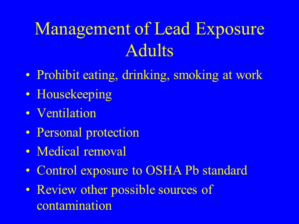 Management of Lead Exposure Adults Prohibit eating, drinking, smoking at work Housekeeping Ventilation Personal protection Medical removal Control exp