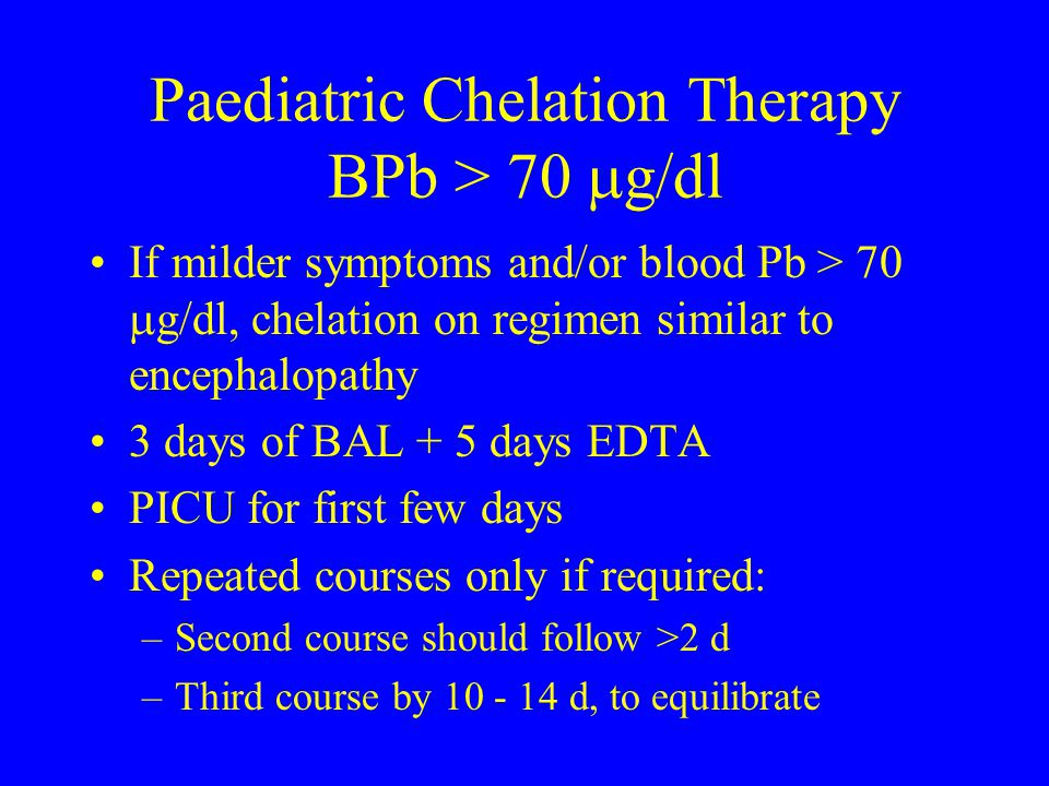 Paediatric Chelation Therapy BPb > 70  g/dl If milder symptoms and/or blood Pb > 70  g/dl, chelation on regimen similar to encephalopathy 3 days of