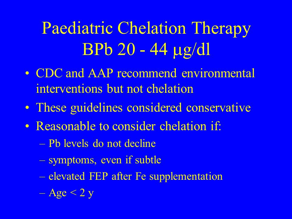 Paediatric Chelation Therapy BPb 20 - 44  g/dl CDC and AAP recommend environmental interventions but not chelation These guidelines considered conser