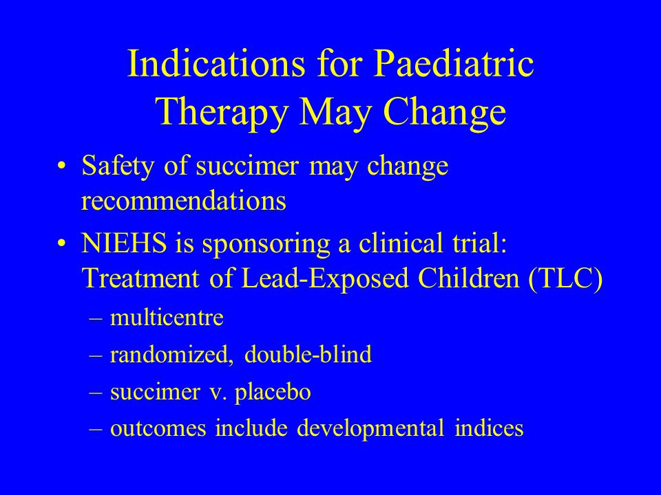 Indications for Paediatric Therapy May Change Safety of succimer may change recommendations NIEHS is sponsoring a clinical trial: Treatment of Lead-Ex