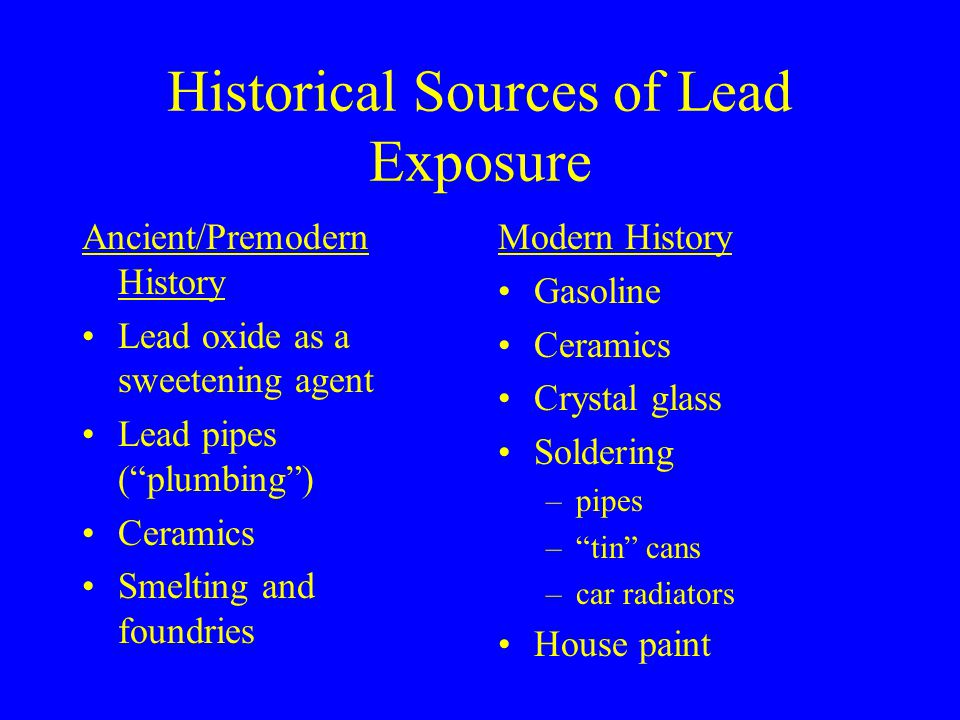 Contemporary Sources of Lead Exposure Residue of leaded gasoline Lead smelting and recycling Solder (Pb + Sn), welding (minor) Metalworking Ammunition and explosives Exterior paints and remediation Avocational exposure in crafts Kohl and certain herbal remedies