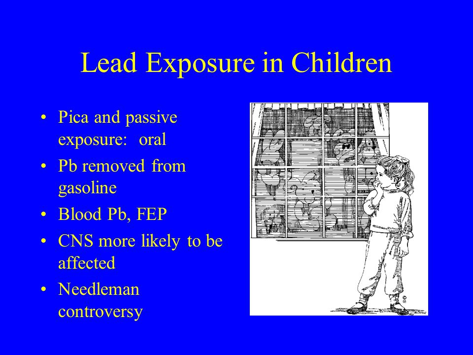 Lead Exposure in Children Pica and passive exposure: oral Pb removed from gasoline Blood Pb, FEP CNS more likely to be affected Needleman controversy