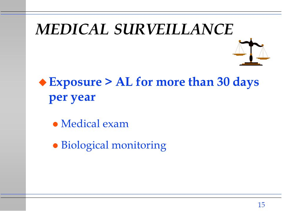 15 MEDICAL SURVEILLANCE u Exposure > AL for more than 30 days per year l Medical exam l Biological monitoring