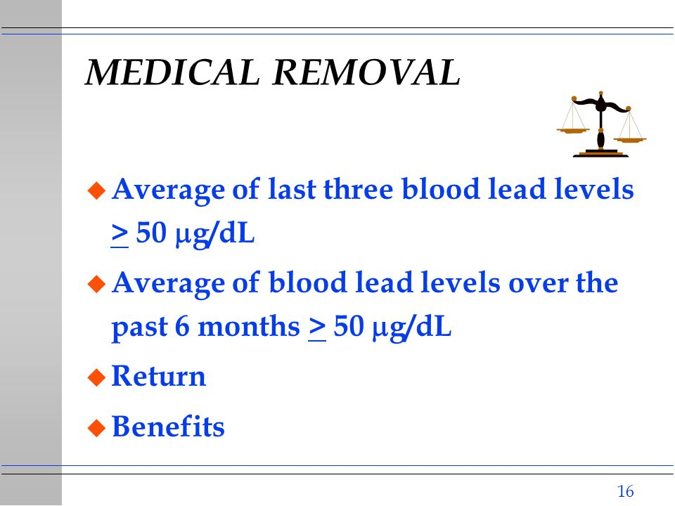 16 MEDICAL REMOVAL  Average of last three blood lead levels > 50  g/dL  Average of blood lead levels over the past 6 months > 50  g/dL u Return u Benefits