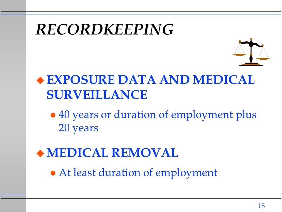 18 RECORDKEEPING u EXPOSURE DATA AND MEDICAL SURVEILLANCE l 40 years or duration of employment plus 20 years u MEDICAL REMOVAL l At least duration of employment