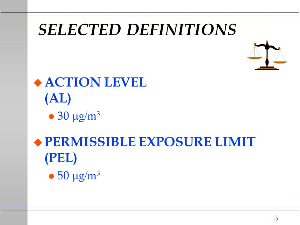 3 SELECTED DEFINITIONS u ACTION LEVEL (AL) 30  g/m 3 u PERMISSIBLE EXPOSURE LIMIT (PEL) 50  g/m 3