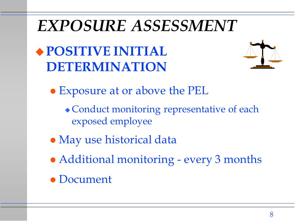 8 EXPOSURE ASSESSMENT u POSITIVE INITIAL DETERMINATION l Exposure at or above the PEL u Conduct monitoring representative of each exposed employee l May use historical data l Additional monitoring - every 3 months l Document