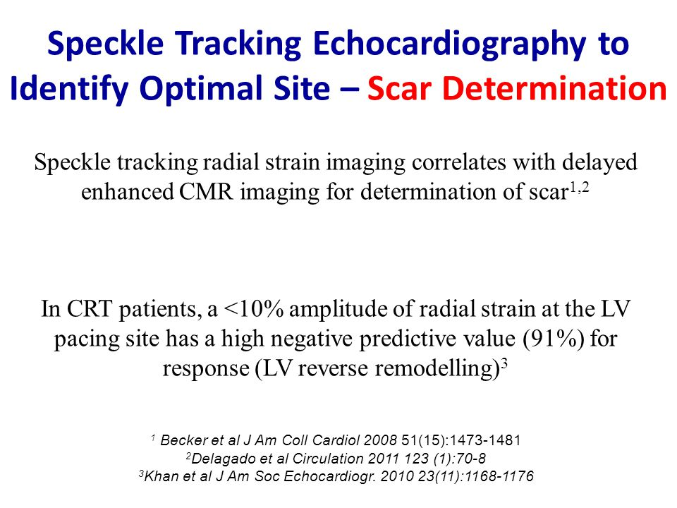Speckle tracking radial strain imaging correlates with delayed enhanced CMR imaging for determination of scar 1,2 In CRT patients, a <10% amplitude of radial strain at the LV pacing site has a high negative predictive value (91%) for response (LV reverse remodelling) 3 1 Becker et al J Am Coll Cardiol 2008 51(15):1473-1481 2 Delagado et al Circulation 2011 123 (1):70-8 3 Khan et al J Am Soc Echocardiogr.