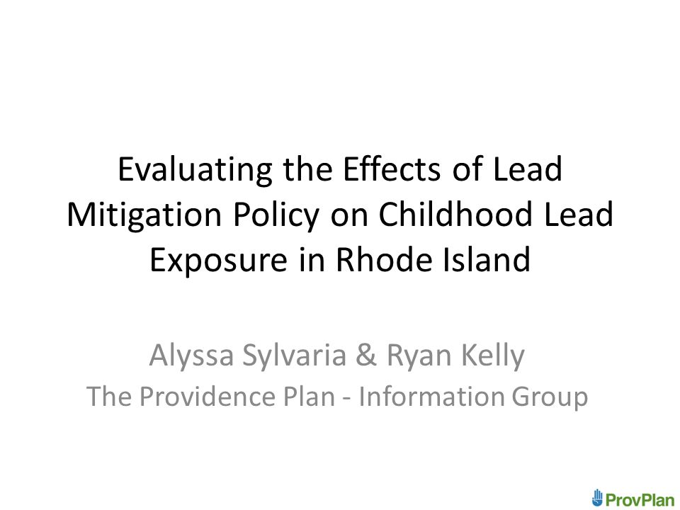 Evaluating the Effects of Lead Mitigation Policy on Childhood Lead Exposure in Rhode Island Alyssa Sylvaria & Ryan Kelly The Providence Plan - Information Group