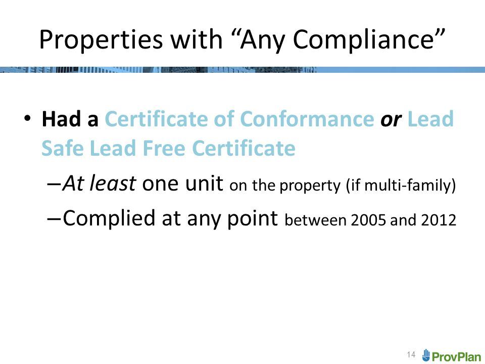 14 Properties with Any Compliance Had a Certificate of Conformance or Lead Safe Lead Free Certificate – At least one unit on the property (if multi-family) – Complied at any point between 2005 and 2012