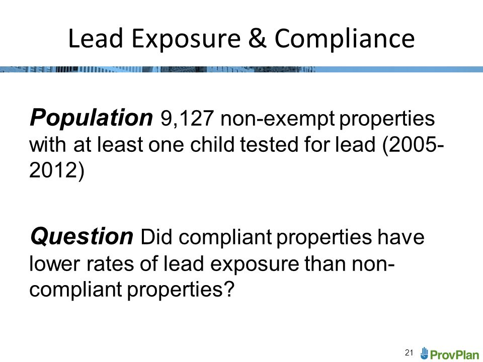 21 Lead Exposure & Compliance Population 9,127 non-exempt properties with at least one child tested for lead (2005- 2012) Question Did compliant properties have lower rates of lead exposure than non- compliant properties