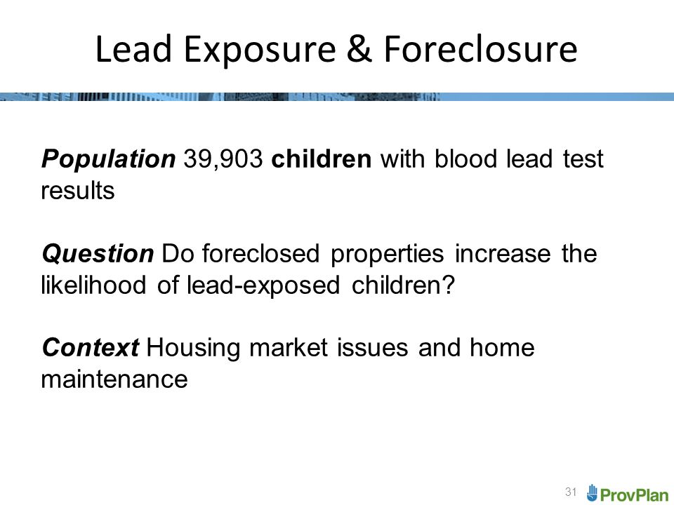 31 Lead Exposure & Foreclosure Population 39,903 children with blood lead test results Question Do foreclosed properties increase the likelihood of lead-exposed children.