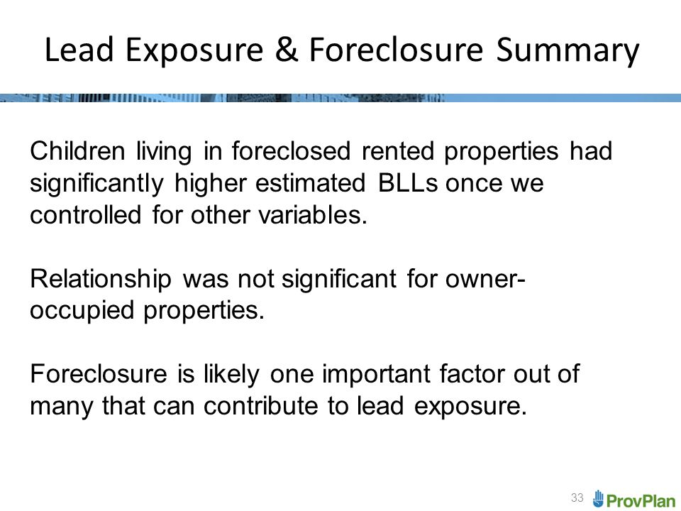 33 Lead Exposure & Foreclosure Summary Children living in foreclosed rented properties had significantly higher estimated BLLs once we controlled for other variables.
