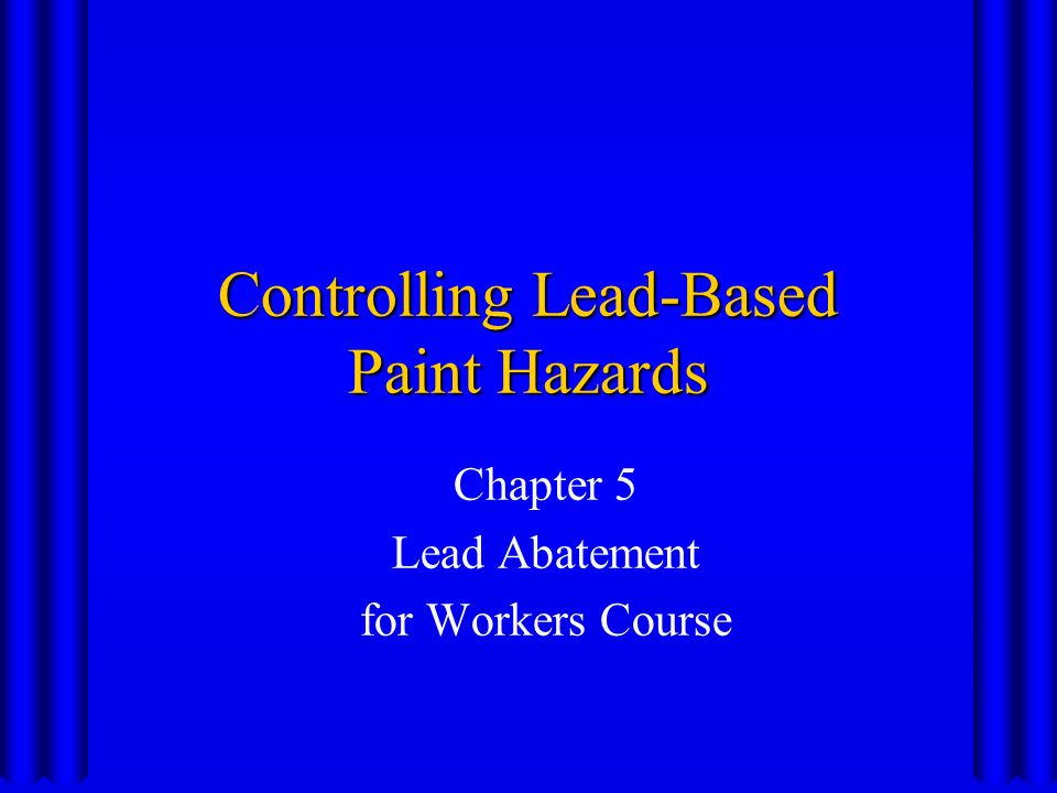 Controlling Lead-Based Paint Hazards Chapter 5 Lead Abatement for Workers Course
