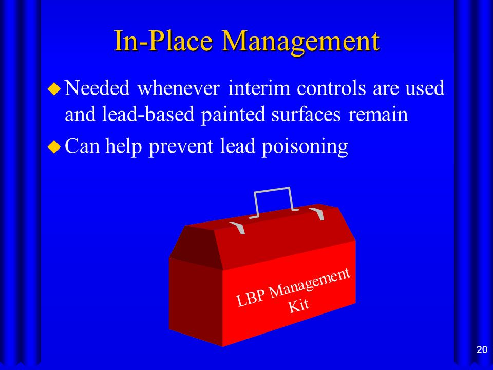 In-Place Management u Needed whenever interim controls are used and lead-based painted surfaces remain u Can help prevent lead poisoning 20 LBP Management Kit