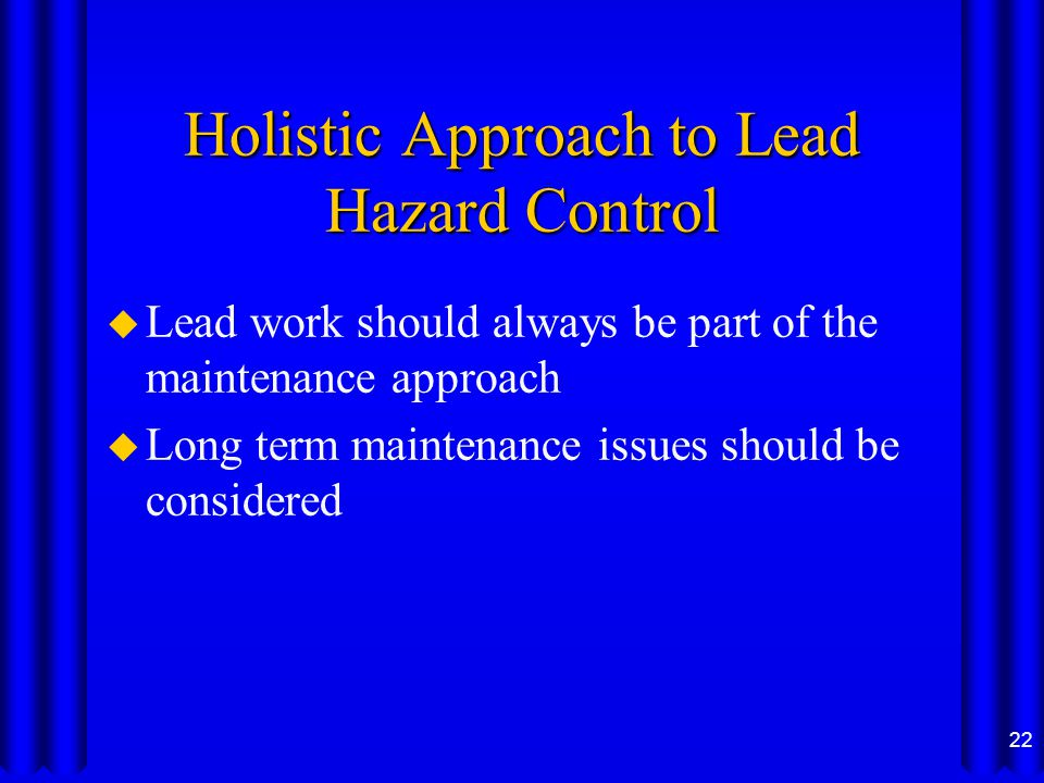 Holistic Approach to Lead Hazard Control u Lead work should always be part of the maintenance approach u Long term maintenance issues should be considered 22