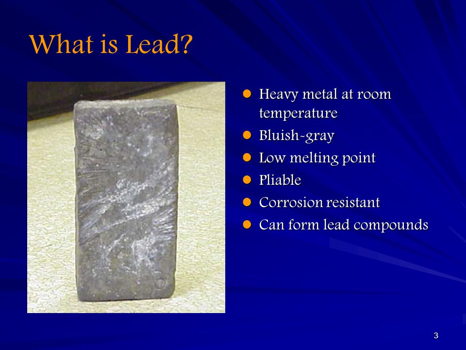 3 What is Lead? Heavy metal at room temperature Heavy metal at room temperature Bluish-gray Bluish-gray Low melting point Low melting point Pliable Pl