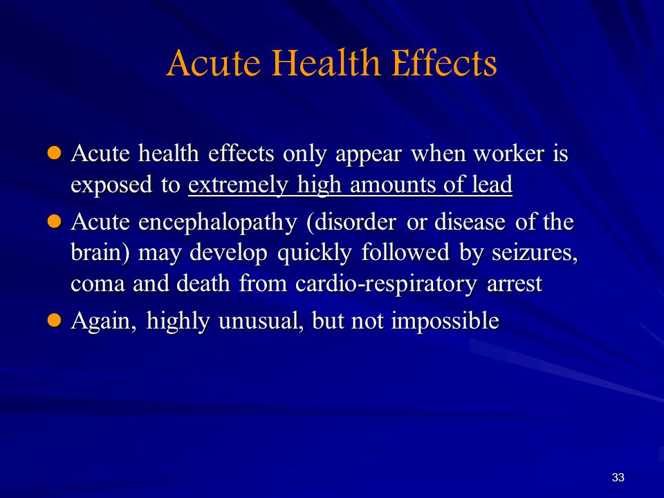 33 Acute Health Effects Acute health effects only appear when worker is exposed to extremely high amounts of lead Acute health effects only appear whe
