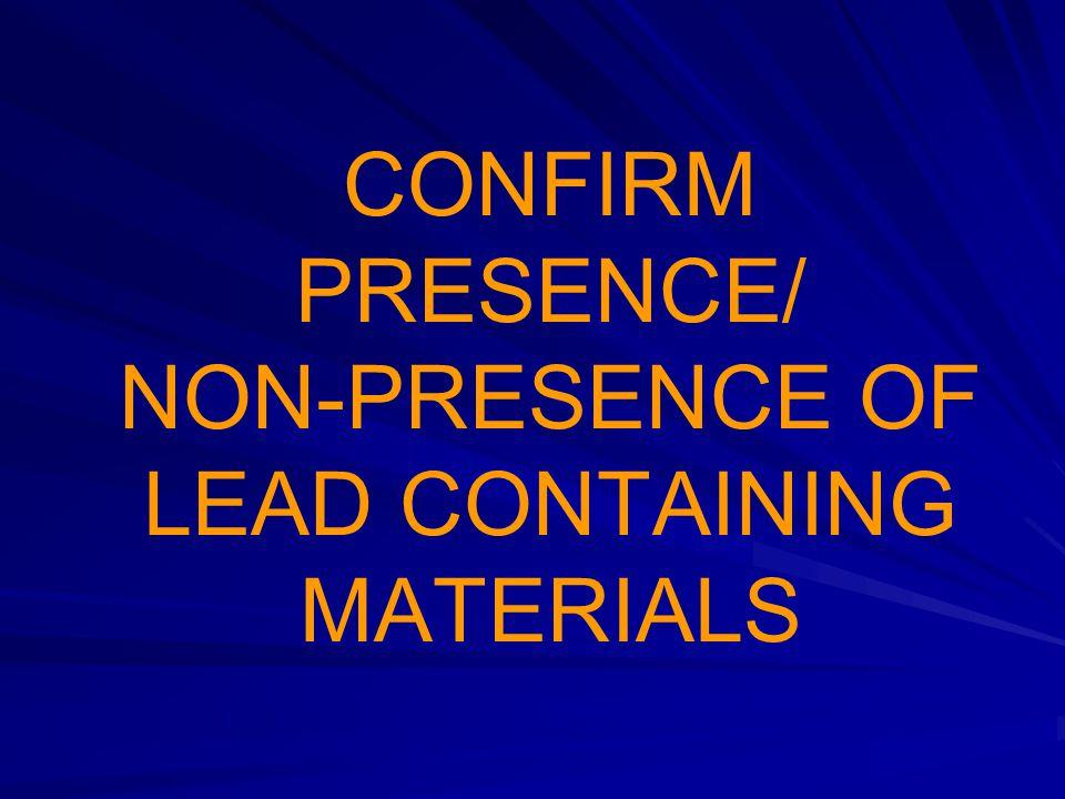 CONFIRM PRESENCE/ NON-PRESENCE OF LEAD CONTAINING MATERIALS