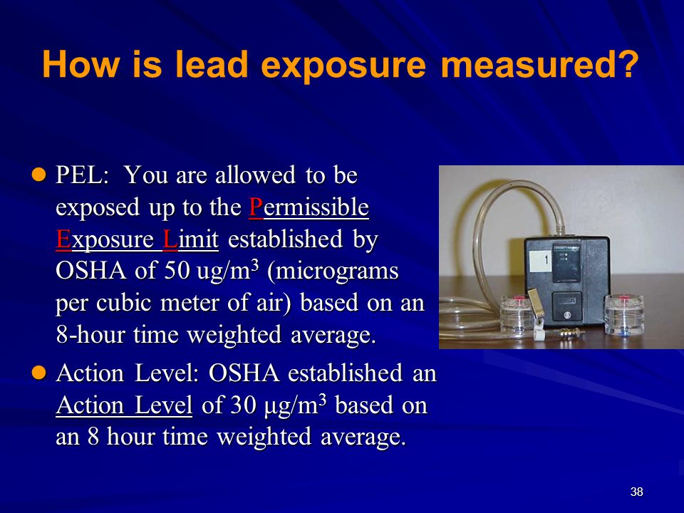 38 How is lead exposure measured? PEL: You are allowed to be exposed up to the Permissible Exposure Limit established by OSHA of 50 ug/m 3 (micrograms