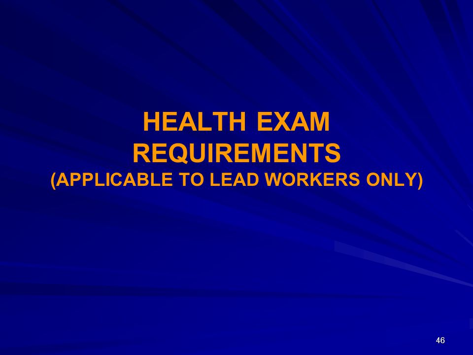 HEALTH EXAM REQUIREMENTS (APPLICABLE TO LEAD WORKERS ONLY) 46