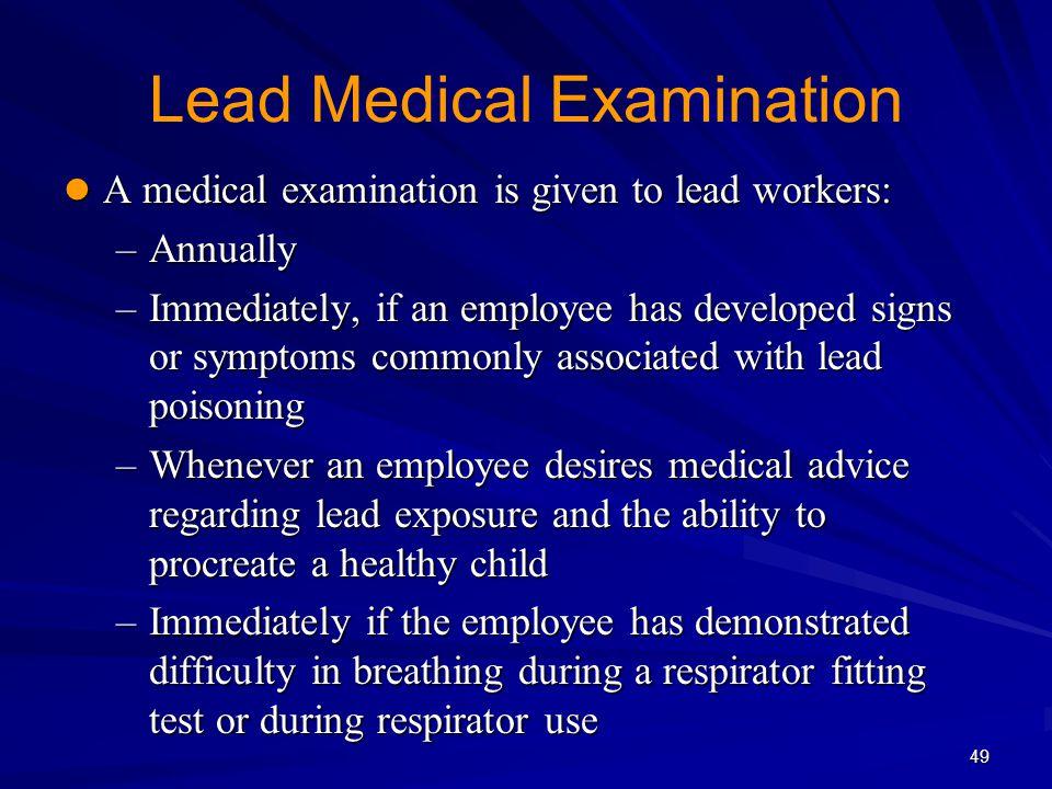 Lead Medical Examination A medical examination is given to lead workers: A medical examination is given to lead workers: –Annually –Immediately, if an