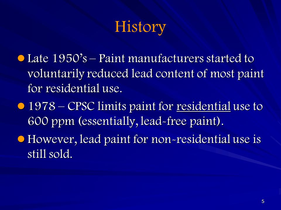 5 History Late 1950's – Paint manufacturers started to voluntarily reduced lead content of most paint for residential use. Late 1950's – Paint manufac