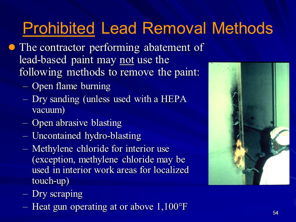 54 Prohibited Lead Removal Methods The contractor performing abatement of lead-based paint may not use the following methods to remove the paint: The