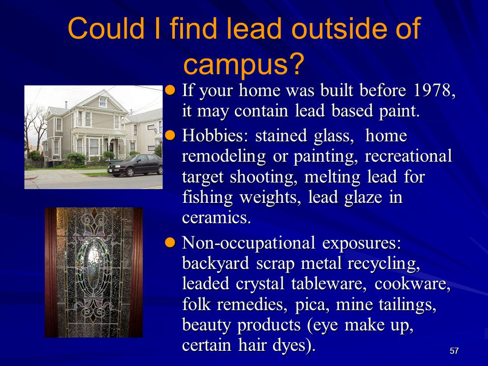57 Could I find lead outside of campus? If your home was built before 1978, it may contain lead based paint. If your home was built before 1978, it ma