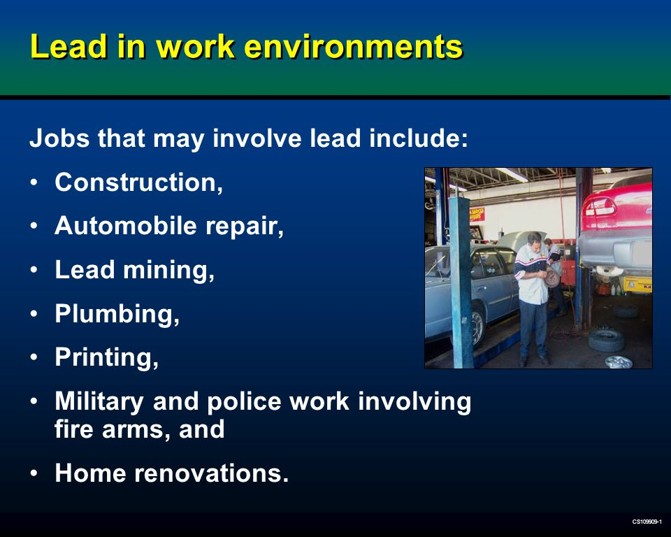 CS109909-1 Lead in work environments Jobs that may involve lead include: Construction, Automobile repair, Lead mining, Plumbing, Printing, Military an